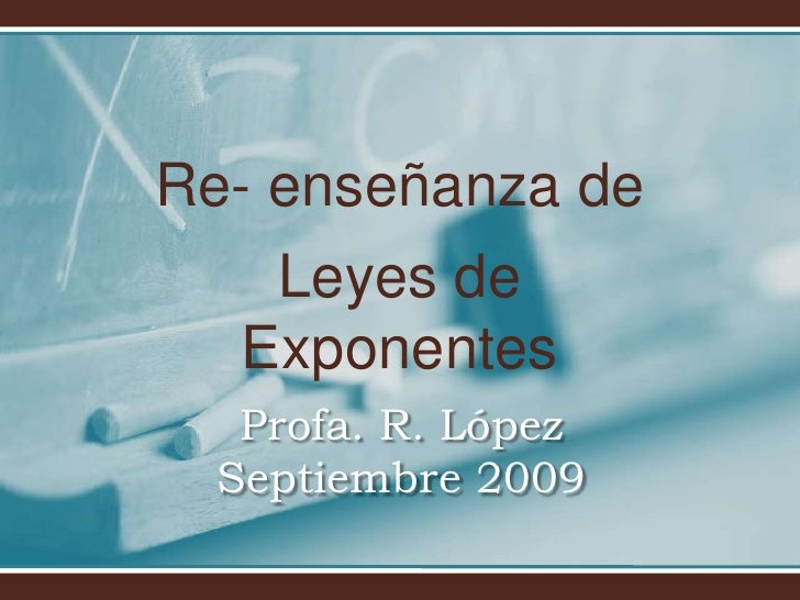 Re- enseñanza de <br />Leyes de Exponentes<br />Profa. R. LópezSeptiembre 2009<br />