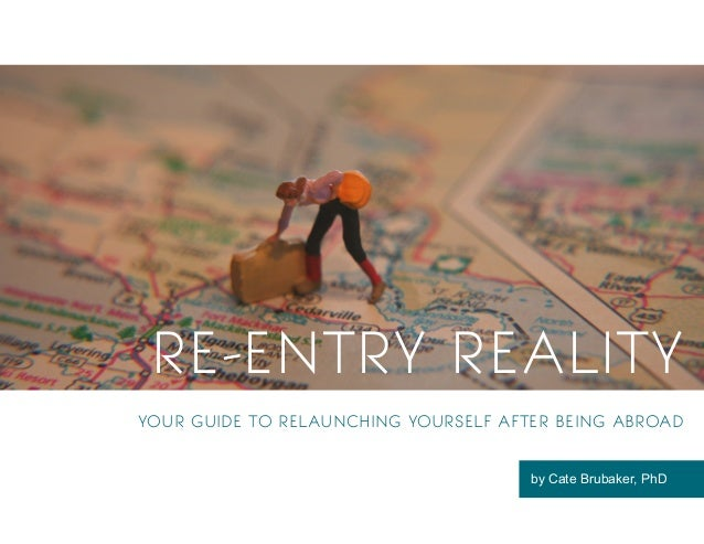 1 RE-ENTRY REALITY YOUR GUIDE TO RELAUNCHING YOURSELF AFTER BEING ABROAD by Cate Brubaker, PhD