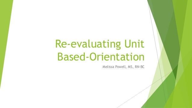 Re-evaluating Unit Based-Orientation Melissa Powell, MS, RN-BC
