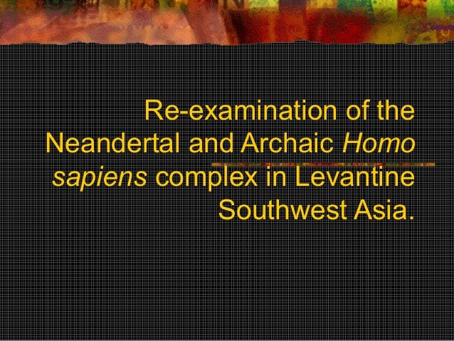 Re-examination of theNeandertal and Archaic Homosapiens complex in Levantine             Southwest Asia.