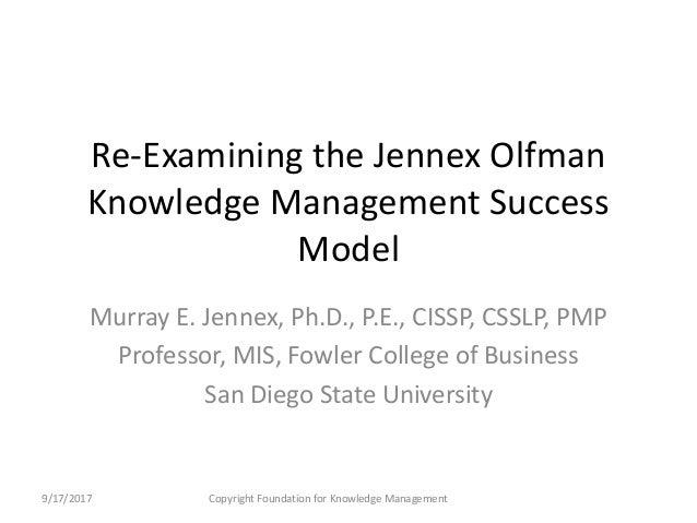 Re-Examining the Jennex Olfman Knowledge Management Success Model Murray E. Jennex, Ph.D., P.E., CISSP, CSSLP, PMP Profess...