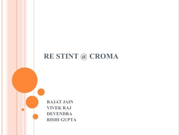 RE STINT @ CROMA RAJAT JAIN VIVEK RAJ DEVENDRA RISHI GUPTA