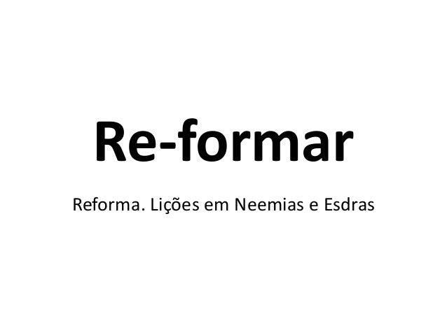 Re-formar  Reforma. Lições em Neemias e Esdras