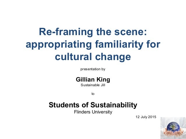 Re-framing the scene: appropriating familiarity for cultural change presentation by Gillian King Sustainable Jill to Stude...