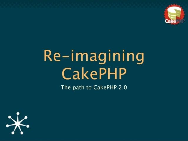 Re-imagining CakePHP (OSDC 2010)