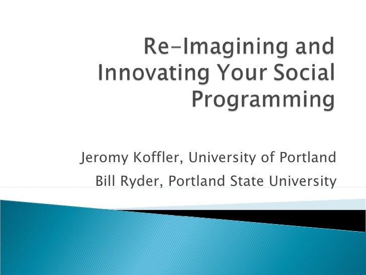 Jeromy Koffler, University of Portland Bill Ryder, Portland State University Re-Imagining and Innovating Your Social Progr...