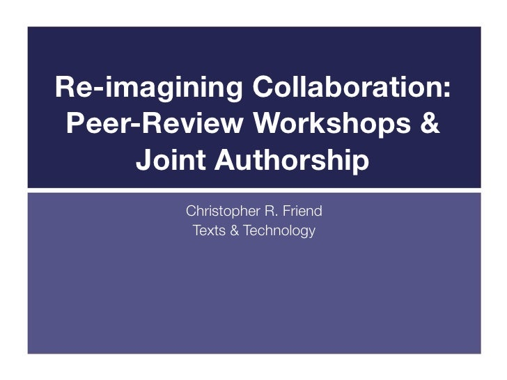 Re-imagining Collaboration: Peer-Review Workshops &      Joint Authorship        Christopher R. Friend         Texts & Tec...