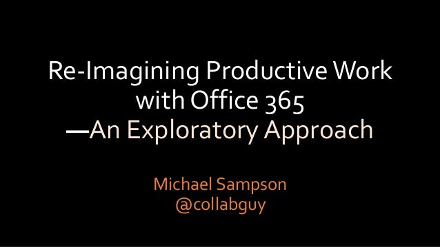 Re-Imagining ProductiveWork with Office 365 —An Exploratory Approach Michael Sampson @collabguy