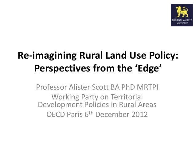 Re-imagining Rural Land Use Policy:    Perspectives from the 'Edge'   Professor Alister Scott BA PhD MRTPI       Working P...