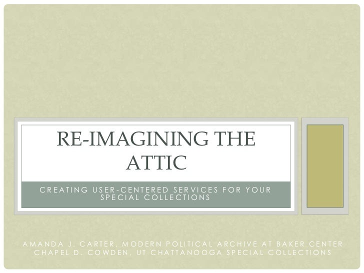 RE-IMAGINING THE            ATTIC   CREATING USER-CENTERED SERVICES FOR YOUR             SPECIAL COLLECTIONSAMANDA J. CART...