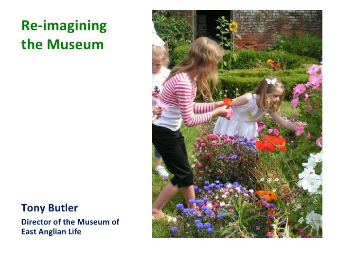 Re-imagining the Museum <ul><li>Tony Butler </li></ul><ul><li>Director of the Museum of East Anglian Life </li></ul>