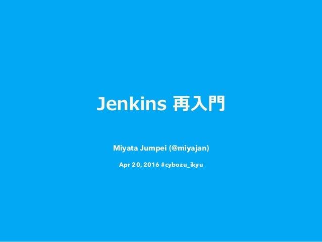 Jenkins 再⼊入⾨門 Miyata Jumpei (@miyajan) Apr 20, 2016 #cybozu_ikyu