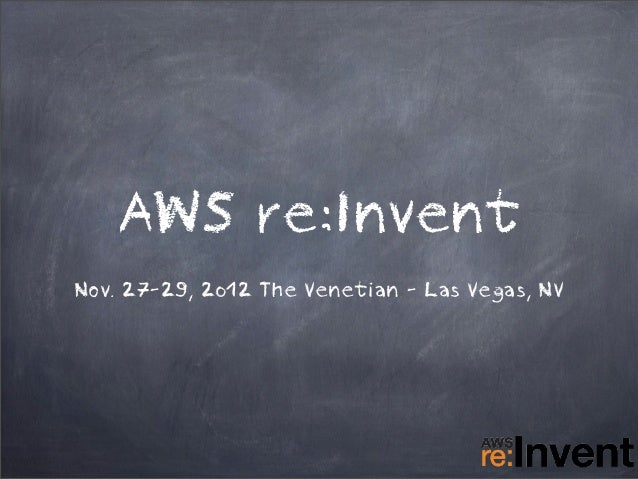 AWS re:InventNov. 27-29, 2012 The Venetian - Las Vegas, NV