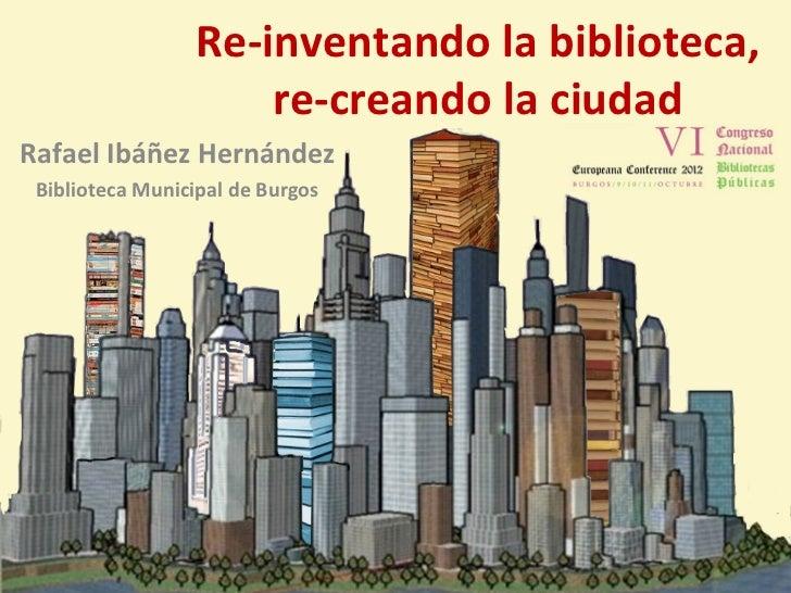 Re-inventando la biblioteca,                     re-creando la ciudadRafael Ibáñez Hernández Biblioteca Municipal de Burgos