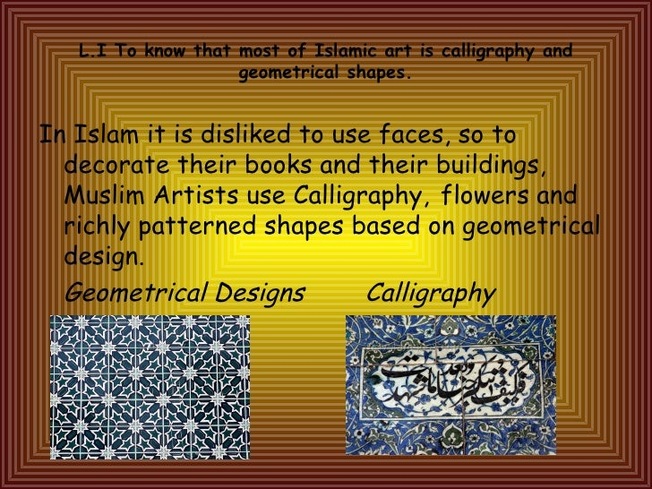 L.I To know that most of Islamic art is calligraphy and geometrical shapes. <ul><li>In Islam it is disliked to use faces, ...