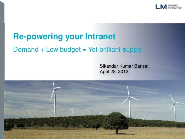 1 Re-powering your Intranet Demand + Low budget = Yet brilliant supply Sikandar Kumar Bansal April 28, 2012