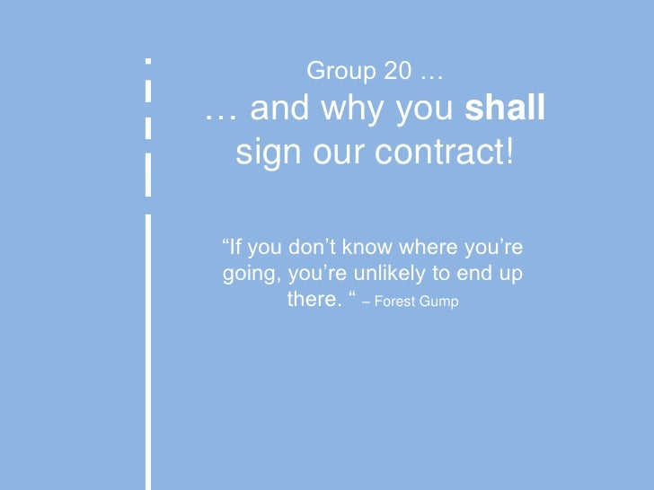 """Group 20 …… and why you shall<br />sign our contract!<br />""""If you don't know where you're going, you're unlikely to end u..."""
