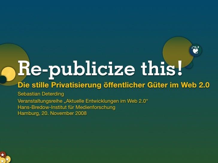 ❦       Re-publicize this!      Die stille Privatisierung öffentlicher Güter im Web 2.0      Sebastian Deterding      Vera...