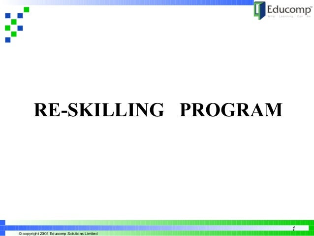 Creating a New Learning Curve  © copyright 2005 Educomp Solutions Limited  1  RE-SKILLING PROGRAM