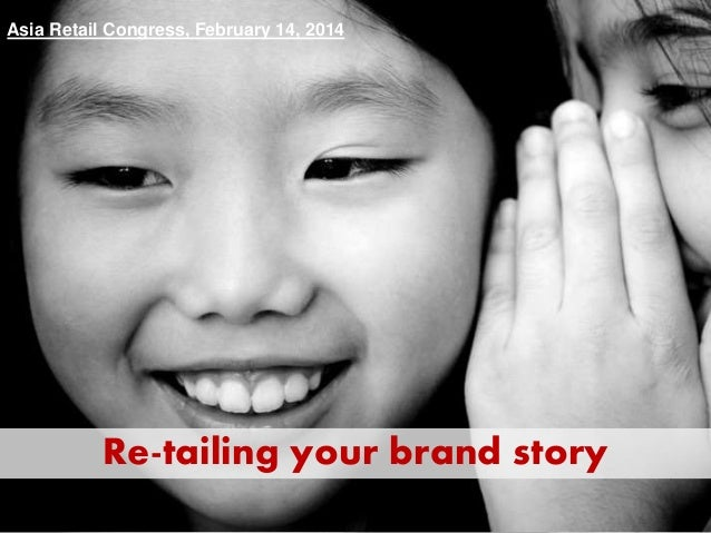 Re-tailing your brand story Asia Retail Congress, February 14, 2014