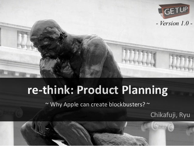 - Version 1.0 -  re-‐think:  Product  Planning ~  Why  Apple  can  create  blockbusters?  ~  Chikafuji, ...