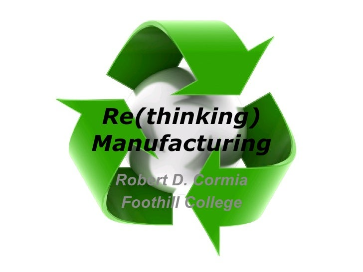 Re(thinking) Manufacturing Robert D. Cormia Foothill College