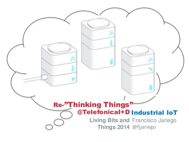 "Industrial IoT Living Bits and Things 2014 Francisco Jariego @fjjariego Re-""Thinking Things"" @TelefonicaI+D"