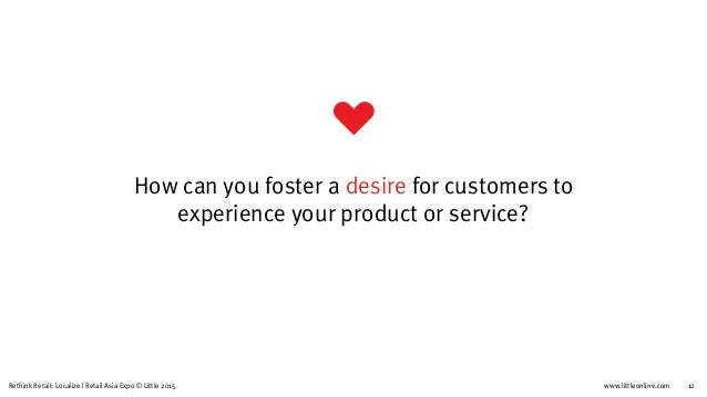 www.littleonline.comRethink Retail: Localize   Retail Asia Expo © Little 2015 12 How can you foster a desire for customers...