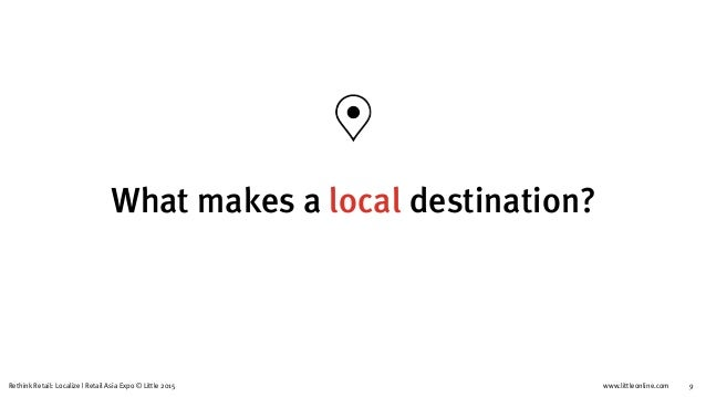 www.littleonline.comRethink Retail: Localize   Retail Asia Expo © Little 2015 9 What makes a local destination?