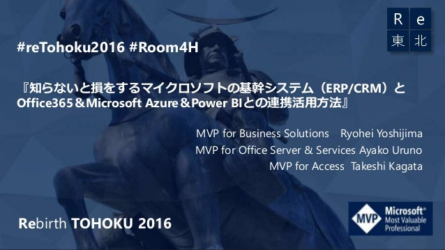 Rebirth TOHOKU 2016 『知らないと損をするマイクロソフトの基幹システム(ERP/CRM)と Office365&Microsoft Azure&Power BIとの連携活用方法』 MVP for Business Soluti...