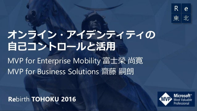 Rebirth TOHOKU 2016 オンライン・アイデンティティの 自己コントロールと活用 MVP for Enterprise Mobility 富士榮 尚寛 MVP for Business Solutions 齋藤 嗣朗