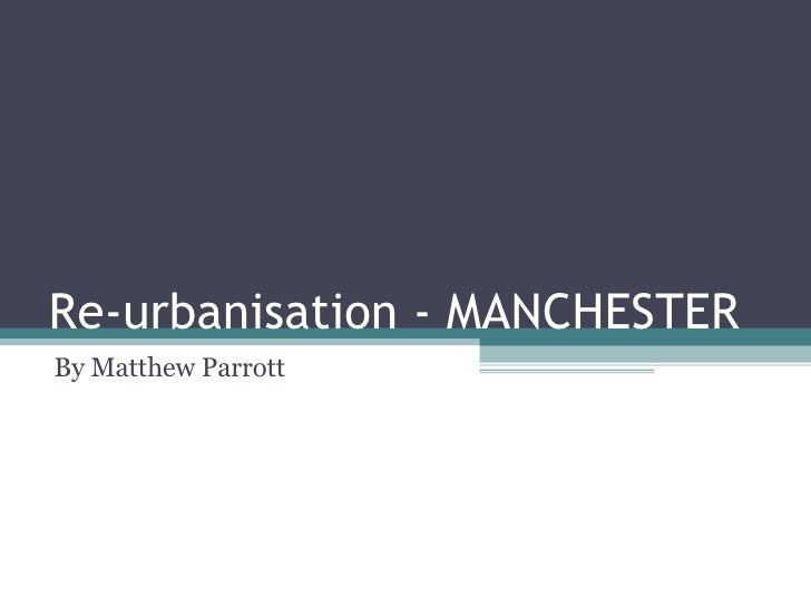Re-urbanisation - MANCHESTER  By Matthew Parrott