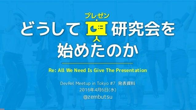 どうして 研究会を 始めたのか DevRel Meetup in Tokyo #7 発表資料 2016年4月6日(水) @zembutsu プレゼン Re: All We Need Is Give The Presentation