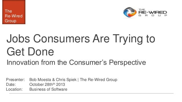The Re-Wired Group  Jobs Consumers Are Trying to Get Done Innovation from the Consumer's Perspective Presenter: Date: Loca...