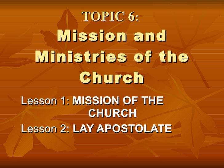 TOPIC 6 :   Mission and Ministries of the Church Lesson 1 :  MISSION OF THE  CHURCH  Lesson 2:  LAY APOSTOLATE