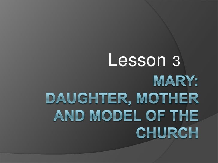 Lesson3<br />Mary: Daughter, Mother and Model of the Church <br />