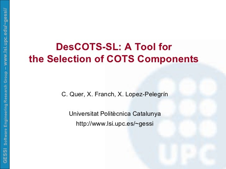 DesCOTS-SL: A Tool for  the Selection of COTS Components   C. Quer, X. Franch, X. Lopez-Pelegrín Universitat Politècnica C...