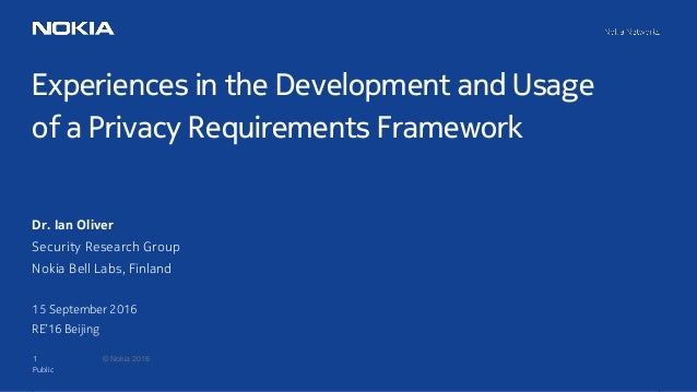 1 © Nokia 2016 Experiences in the Development and Usage of a Privacy Requirements Framework Public Dr. Ian Oliver Security...