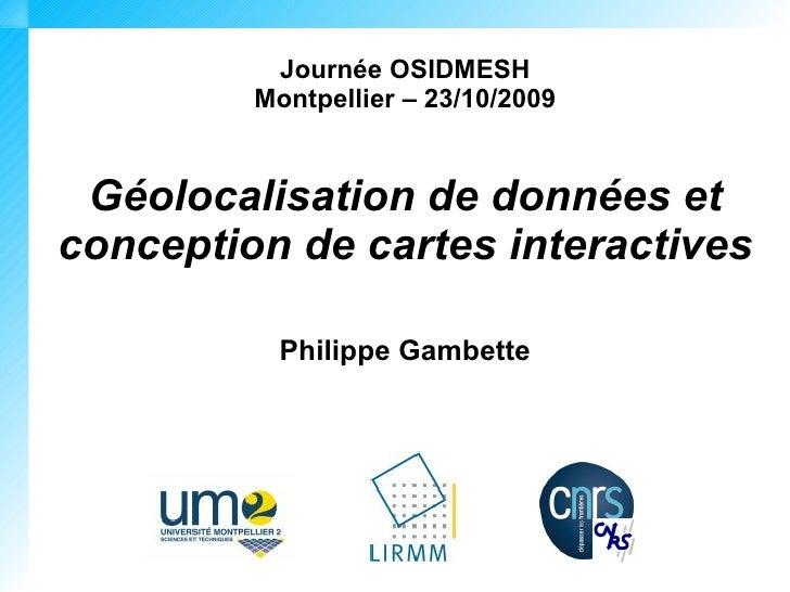 Journée OSIDMESH          Montpellier – 23/10/2009    Géolocalisation de données et conception de cartes interactives     ...