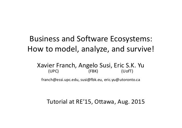Business and Software Ecosystems: How to model, analyze, and survive! Xavier Franch, Angelo Susi, Eric S.K. Yu (UPC) (FBK)...