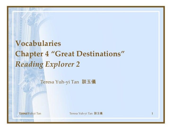 "Vocabularies  Chapter 4 ""Great Destinations""  Reading Explorer 2 Teresa Yuh-yi Tan  談玉儀 Teresa Yuhyi Tan 12/06/11 Teresa Y..."
