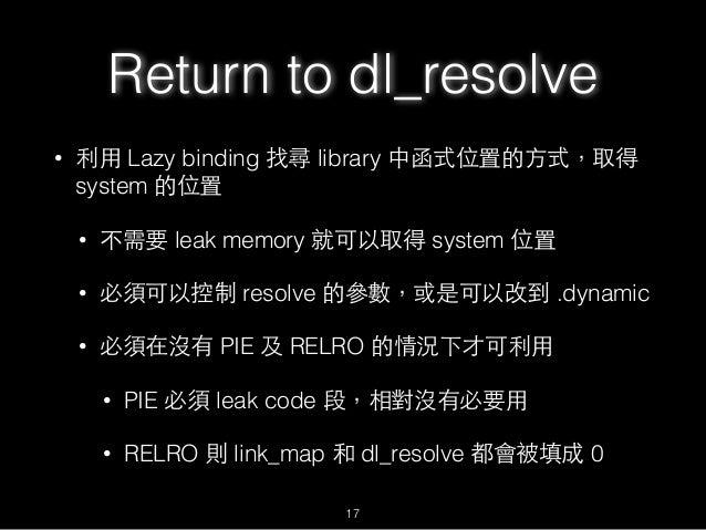 • 利⽤用 Lazy binding 找尋 library 中函式位置的⽅方式,取得 system 的位置 • 不需要 leak memory 就可以取得 system 位置 • 必須可以控制 resolve 的參數,或是可以改到 .dynam...