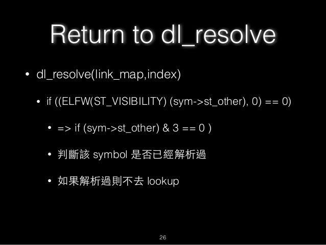 Return to dl_resolve • dl_resolve(link_map,index) • if ((ELFW(ST_VISIBILITY) (sym->st_other), 0) == 0) • => if (sym->st_ot...