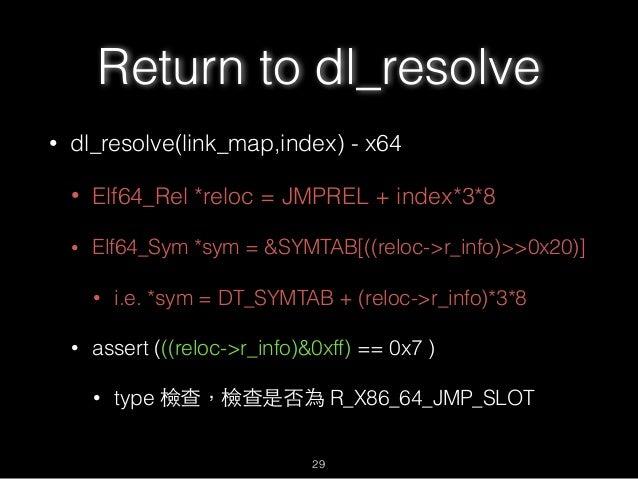 Return to dl_resolve • dl_resolve(link_map,index) - x64 • Elf64_Rel *reloc = JMPREL + index*3*8 • Elf64_Sym *sym = &SYMTAB...