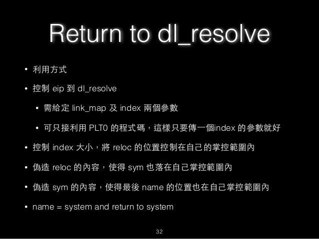 Return to dl_resolve • 利⽤用⽅方式 • 控制 eip 到 dl_resolve • 需給定 link_map 及 index 兩個參數 • 可只接利⽤用 PLT0 的程式碼,這樣只要傳⼀一個index 的參數就好 • 控...