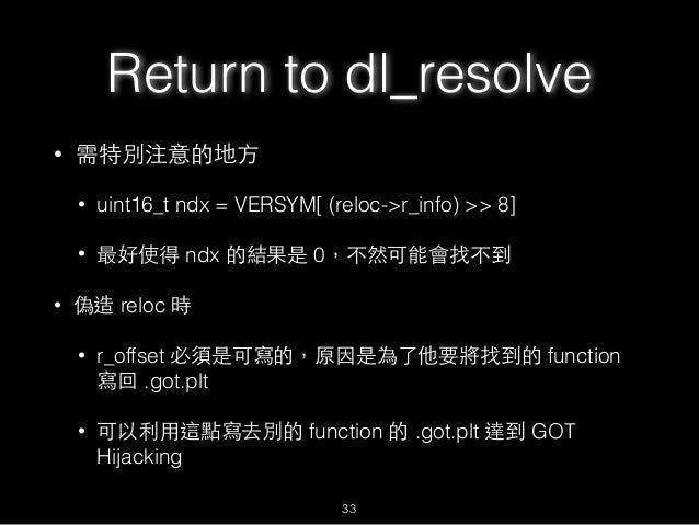 Return to dl_resolve • 需特別注意的地⽅方 • uint16_t ndx = VERSYM[ (reloc->r_info) >> 8] • 最好使得 ndx 的結果是 0,不然可能會找不到 • 偽造 reloc 時 • ...