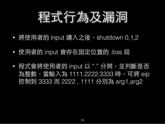 """程式⾏行為及漏洞 • 將使⽤用者的 input 讀⼊入之後,shutdown 0,1,2 • 使⽤用者的 input 會存在固定位置的 .bss 段 • 程式會將使⽤用者的 input 以 """"."""" 分開,並判斷是否 為整數,當輸⼊入為 1111..."""