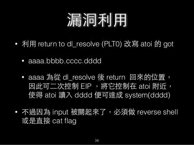 漏洞利⽤用 • 利⽤用 return to dl_resolve (PLT0) 改寫 atoi 的 got • aaaa.bbbb.cccc.dddd • aaaa 為從 dl_resolve 後 return 回來的位置, 因此可⼆二次控制 ...