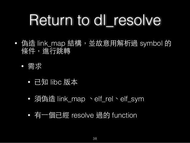 Return to dl_resolve • 偽造 link_map 結構,並故意⽤用解析過 symbol 的 條件,進⾏行跳轉 • 需求 • 已知 libc 版本 • 須偽造 link_map 、elf_rel、elf_sym • 有⼀一個已...