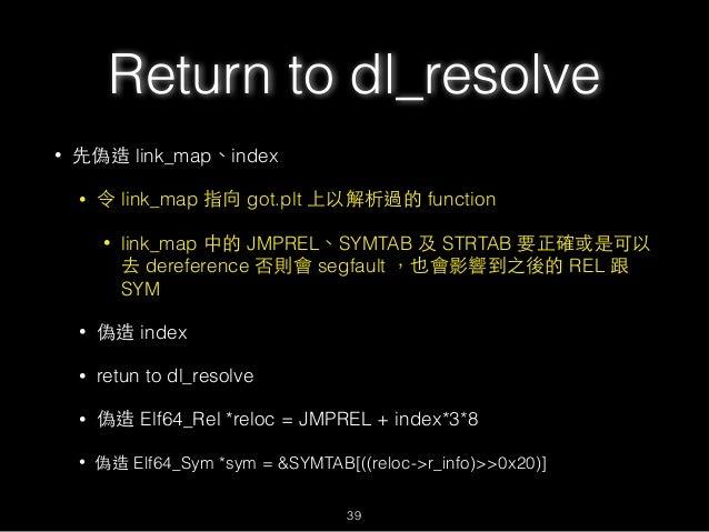 Return to dl_resolve • 先偽造 link_map、index • 令 link_map 指向 got.plt 上以解析過的 function • link_map 中的 JMPREL、SYMTAB 及 STRTAB 要正確...